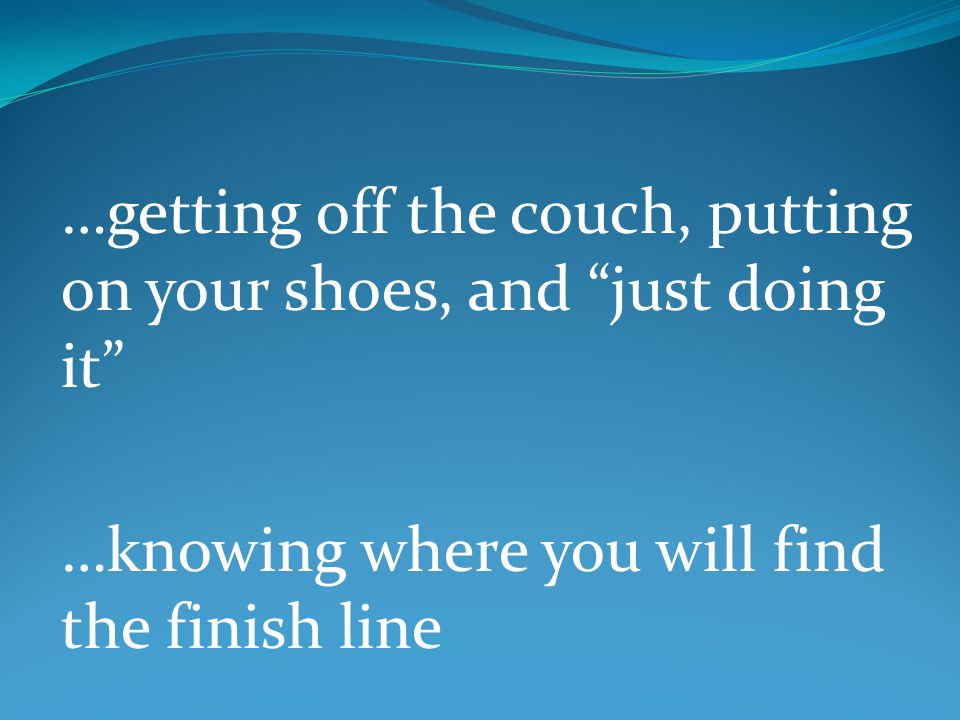 …getting off the couch, putting on your shoes, and just doing it …knowing where you will find the finish line