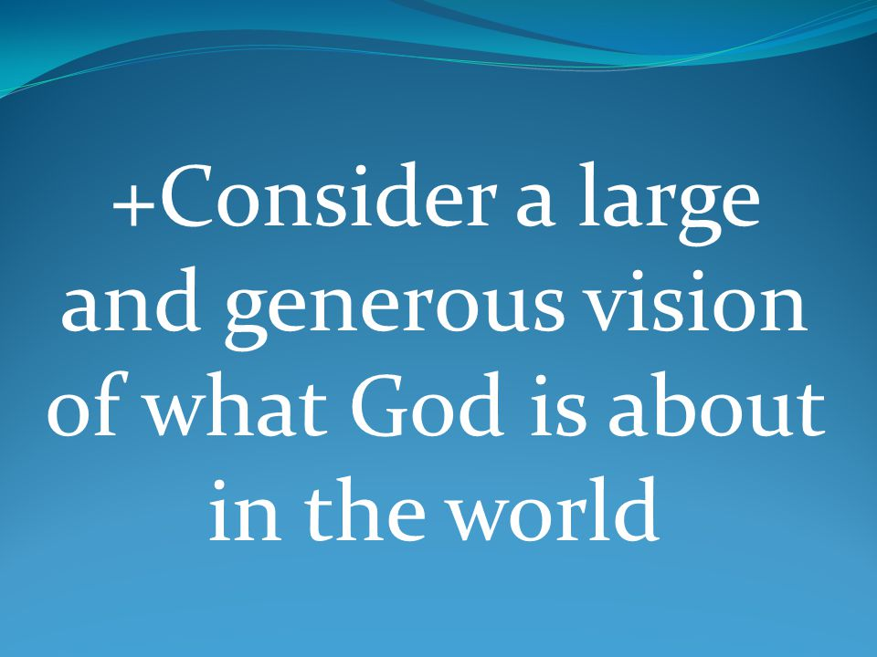 +Consider a large and generous vision of what God is about in the world