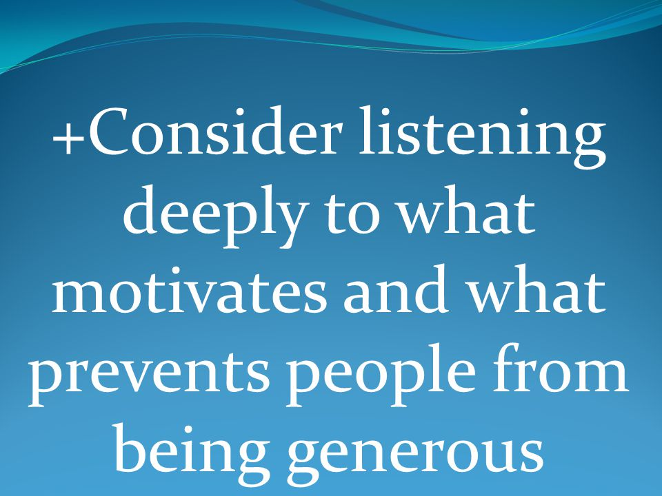 +Consider listening deeply to what motivates and what prevents people from being generous