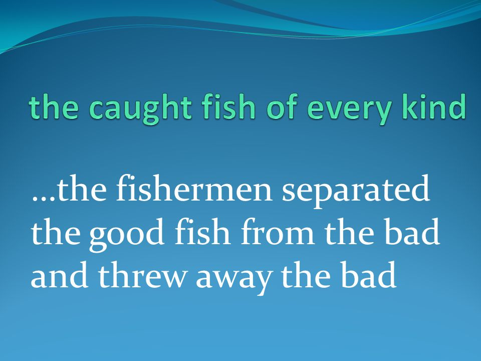 …the fishermen separated the good fish from the bad and threw away the bad