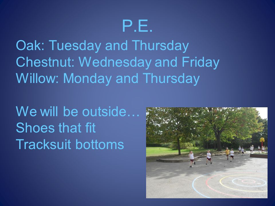 P.E. Oak: Tuesday and Thursday Chestnut: Wednesday and Friday Willow: Monday and Thursday We will be outside… Shoes that fit Tracksuit bottoms
