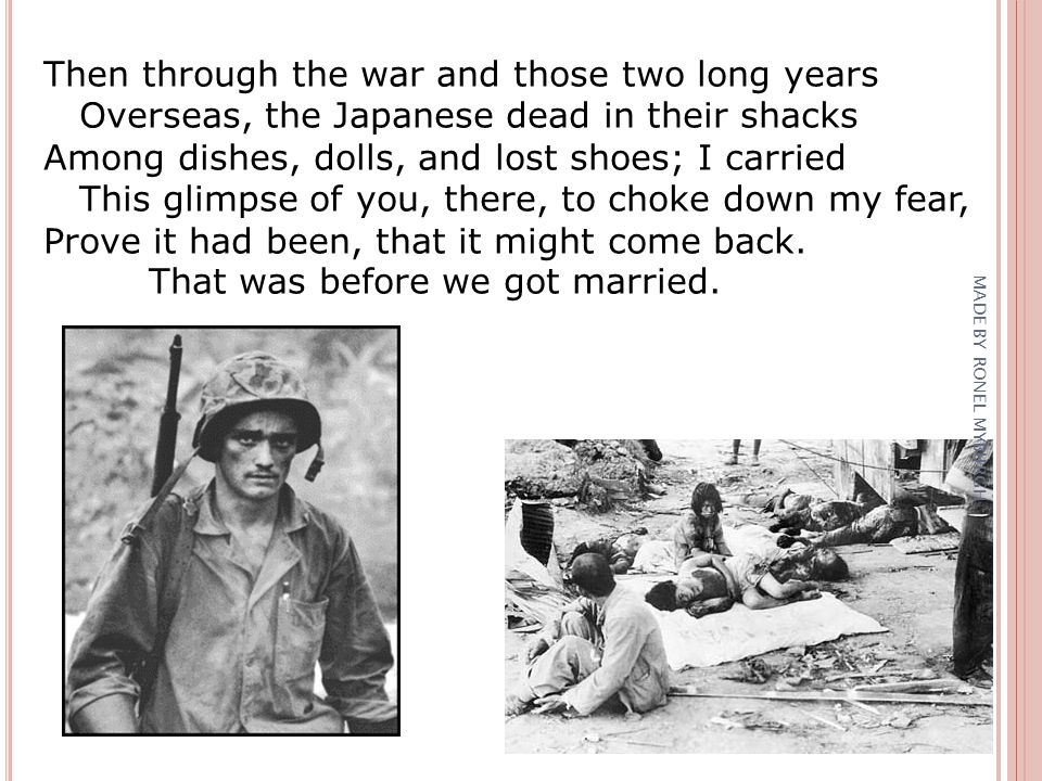 Then through the war and those two long years Overseas, the Japanese dead in their shacks Among dishes, dolls, and lost shoes; I carried This glimpse