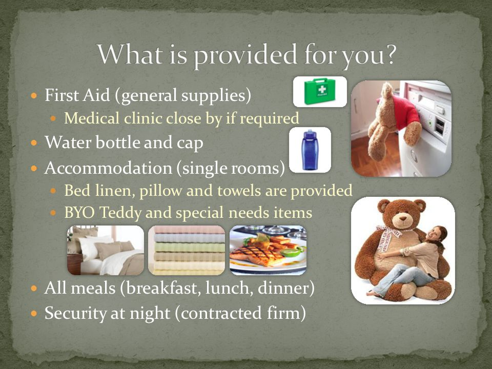 First Aid (general supplies) Medical clinic close by if required Water bottle and cap Accommodation (single rooms) Bed linen, pillow and towels are provided BYO Teddy and special needs items All meals (breakfast, lunch, dinner) Security at night (contracted firm)