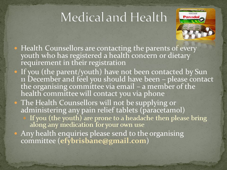 Health Counsellors are contacting the parents of every youth who has registered a health concern or dietary requirement in their registration If you (the parent/youth) have not been contacted by Sun 11 December and feel you should have been – please contact the organising committee via email – a member of the health committee will contact you via phone The Health Counsellors will not be supplying or administering any pain relief tablets (paracetamol) If you (the youth) are prone to a headache then please bring along any medication for your own use Any health enquiries please send to the organising committee (efybrisbane@gmail.com)