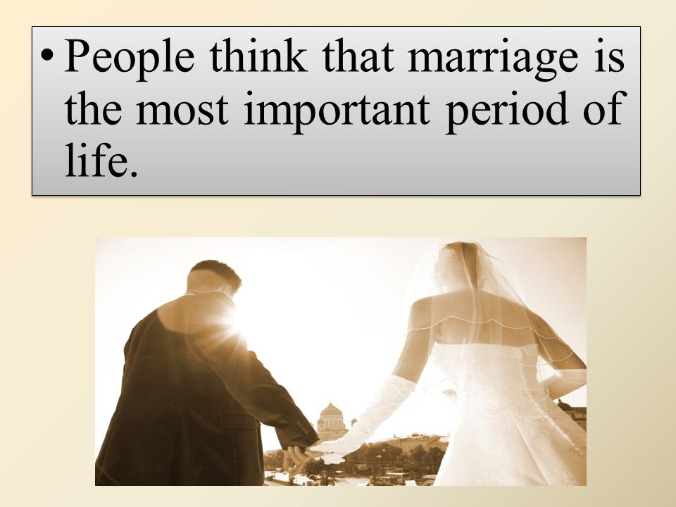 People think that marriage is the most important period of life.