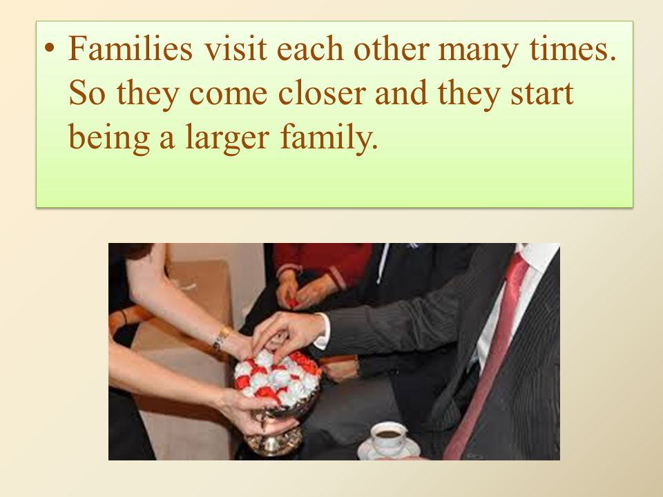 Families visit each other many times. So they come closer and they start being a larger family.