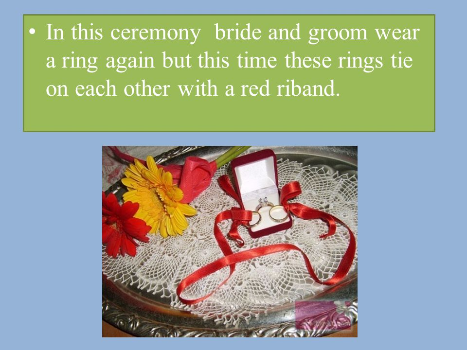 In this ceremony bride and groom wear a ring again but this time these rings tie on each other with a red riband.