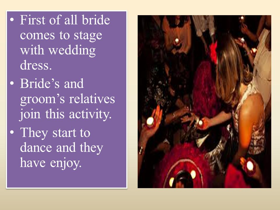 First of all bride comes to stage with wedding dress. Brides and grooms relatives join this activity. They start to dance and they have enjoy. First o
