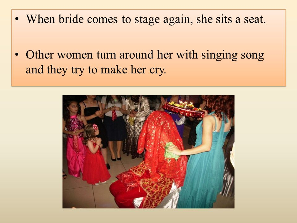 When bride comes to stage again, she sits a seat. Other women turn around her with singing song and they try to make her cry. When bride comes to stag