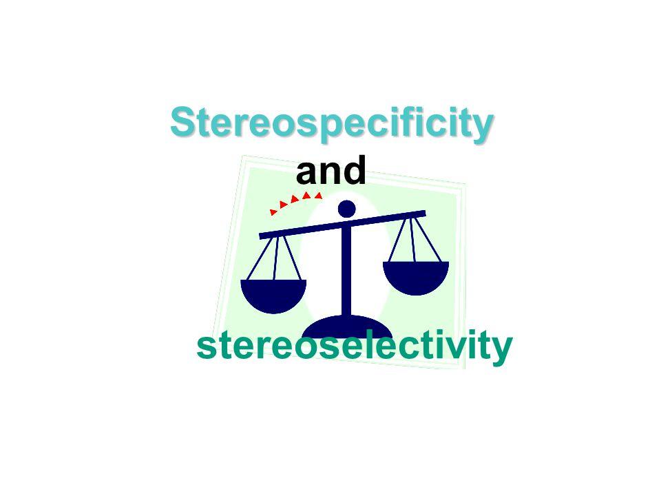 Stereospecificity Stereospecificity and stereoselectivity