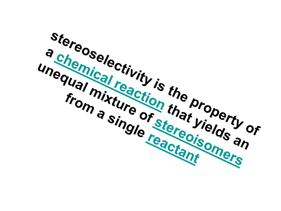 stereoselectivity is the property of a chemical reaction that yields an unequal mixture of stereoisomers from a single reactantchemical reactionstereo