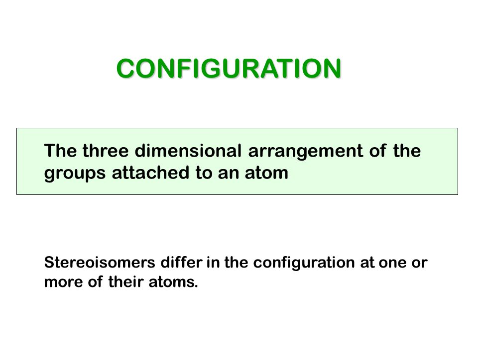 CONFIGURATION The three dimensional arrangement of the groups attached to an atom Stereoisomers differ in the configuration at one or more of their at