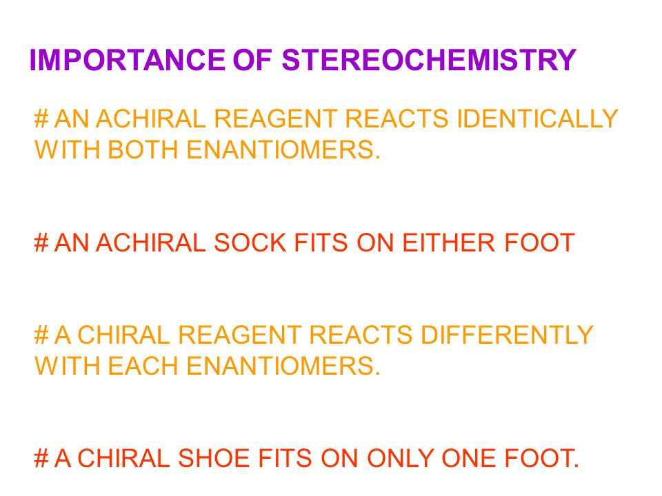 IMPORTANCE OF STEREOCHEMISTRY # AN ACHIRAL REAGENT REACTS IDENTICALLY WITH BOTH ENANTIOMERS. # AN ACHIRAL SOCK FITS ON EITHER FOOT # A CHIRAL REAGENT