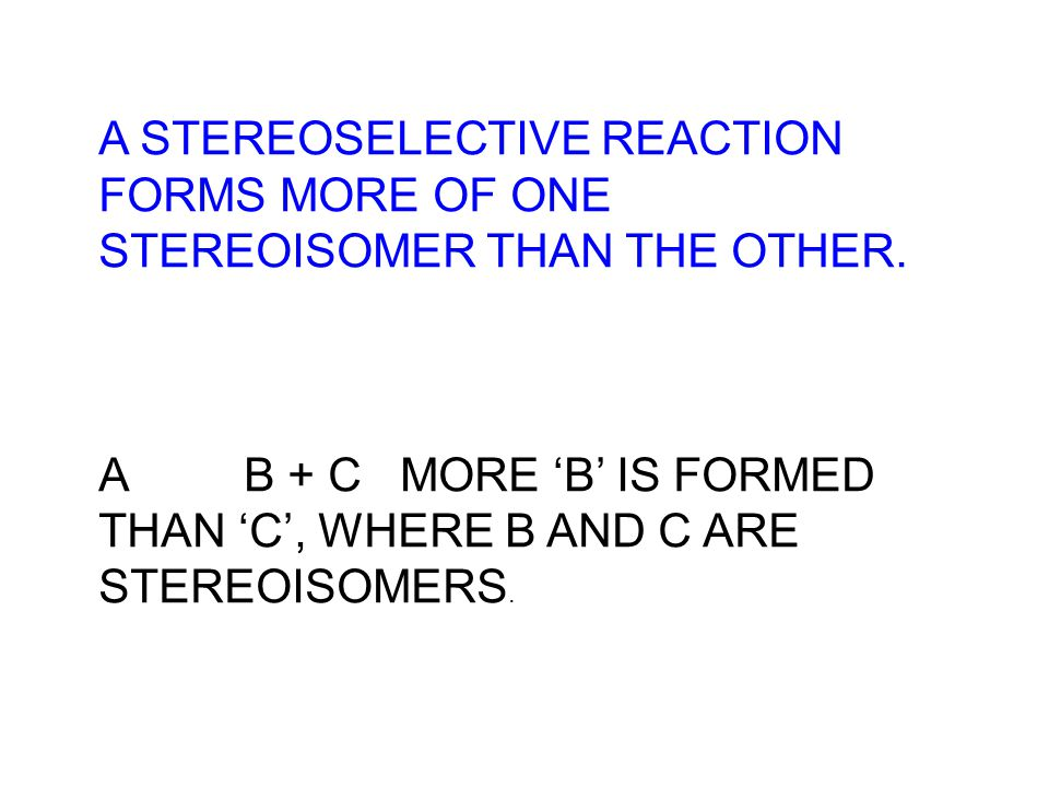 A STEREOSELECTIVE REACTION FORMS MORE OF ONE STEREOISOMER THAN THE OTHER. A B + C MORE B IS FORMED THAN C, WHERE B AND C ARE STEREOISOMERS.