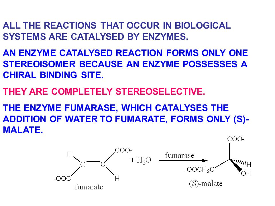 ALL THE REACTIONS THAT OCCUR IN BIOLOGICAL SYSTEMS ARE CATALYSED BY ENZYMES. AN ENZYME CATALYSED REACTION FORMS ONLY ONE STEREOISOMER BECAUSE AN ENZYM