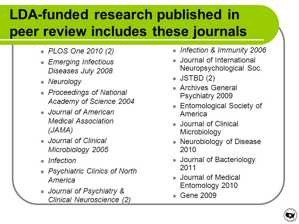 LDA-funded research published in peer review includes these journals PLOS One 2010 (2) Emerging Infectious Diseases July 2008 Neurology Proceedings of National Academy of Science 2004 Journal of American Medical Association (JAMA) Journal of Clinical Microbiology 2005 Infection Psychiatric Clinics of North America Journal of Psychiatry & Clinical Neuroscience (2) Infection & Immunity 2006 Journal of International Neuropsychological Soc.