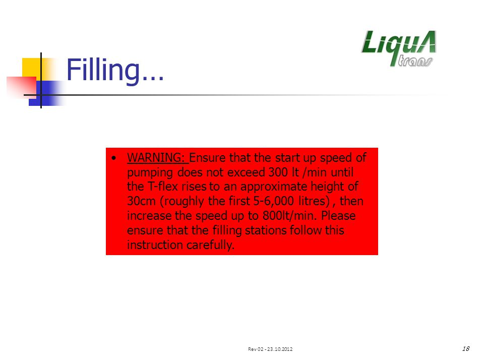 Filling… WARNING: Ensure that the start up speed of pumping does not exceed 300 lt /min until the T-flex rises to an approximate height of 30cm (roughly the first 5-6,000 litres), then increase the speed up to 800lt/min.