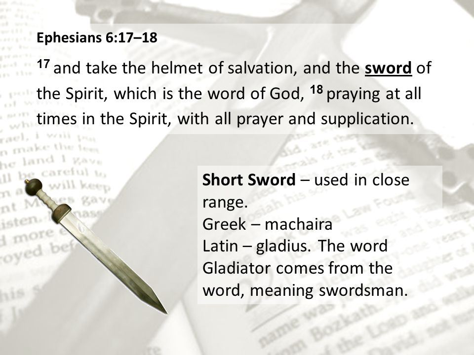 Ephesians 6:17–18 17 and take the helmet of salvation, and the sword of the Spirit, which is the word of God, 18 praying at all times in the Spirit, with all prayer and supplication.
