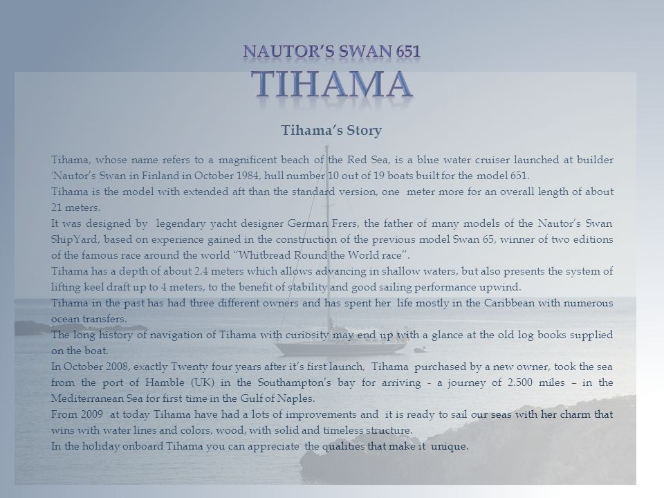 Tihamas Story Tihama, whose name refers to a magnificent beach of the Red Sea, is a blue water cruiser launched at builder Nautors Swan in Finland in October 1984, hull number 10 out of 19 boats built for the model 651.