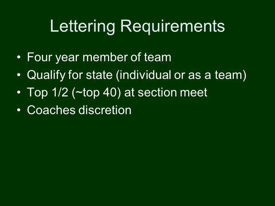 Lettering Requirements Four year member of team Qualify for state (individual or as a team) Top 1/2 (~top 40) at section meet Coaches discretion