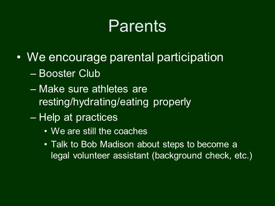 Parents We encourage parental participation –Booster Club –Make sure athletes are resting/hydrating/eating properly –Help at practices We are still the coaches Talk to Bob Madison about steps to become a legal volunteer assistant (background check, etc.)
