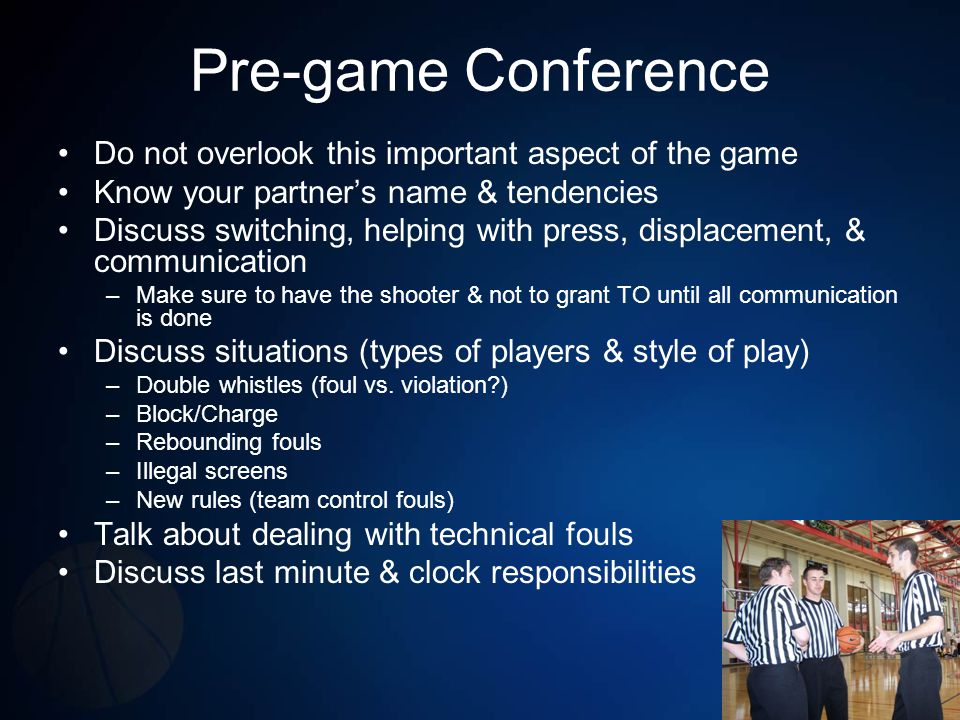 Transitioning, Press, & Fast Break Always have officials on opposite sides of court (box in) –Have endlines/sidelines covered Help out new trail after made basket/ violation/foul in backcourt if new lead –Be at approximately opposite free throw to halfcourt Keep all players between two officials in visual confines Move with flow/group of players down court & leave ball & players to new trail Use preventative officiating & talk players out of hand-checking & post play fouls early –Call the hand-checking, rough post play and pushes in the back (over the back) on rebounds early in the game