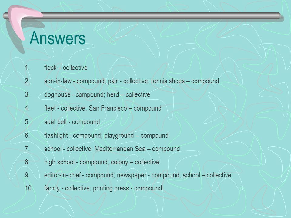 Answers 1.flock – collective 2.son-in-law - compound; pair - collective; tennis shoes – compound 3.doghouse - compound; herd – collective 4.fleet - co