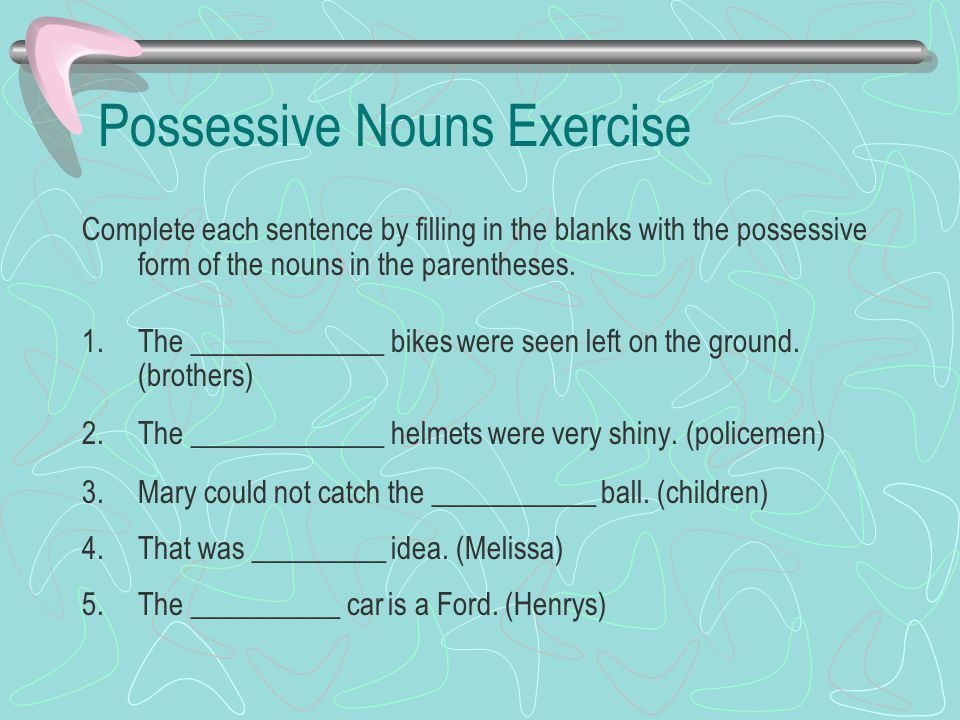 Possessive Nouns Exercise Complete each sentence by filling in the blanks with the possessive form of the nouns in the parentheses. 1.The ____________