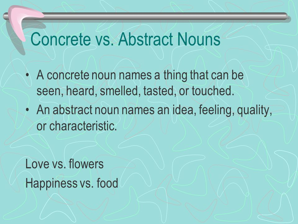 Concrete vs. Abstract Nouns A concrete noun names a thing that can be seen, heard, smelled, tasted, or touched. An abstract noun names an idea, feelin