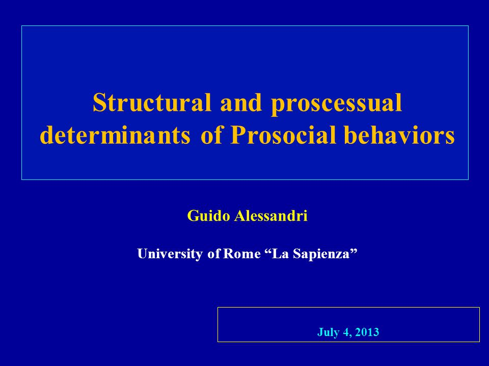 Structural and proscessual determinants of Prosocial behaviors Guido Alessandri University of Rome La Sapienza July 4, 2013