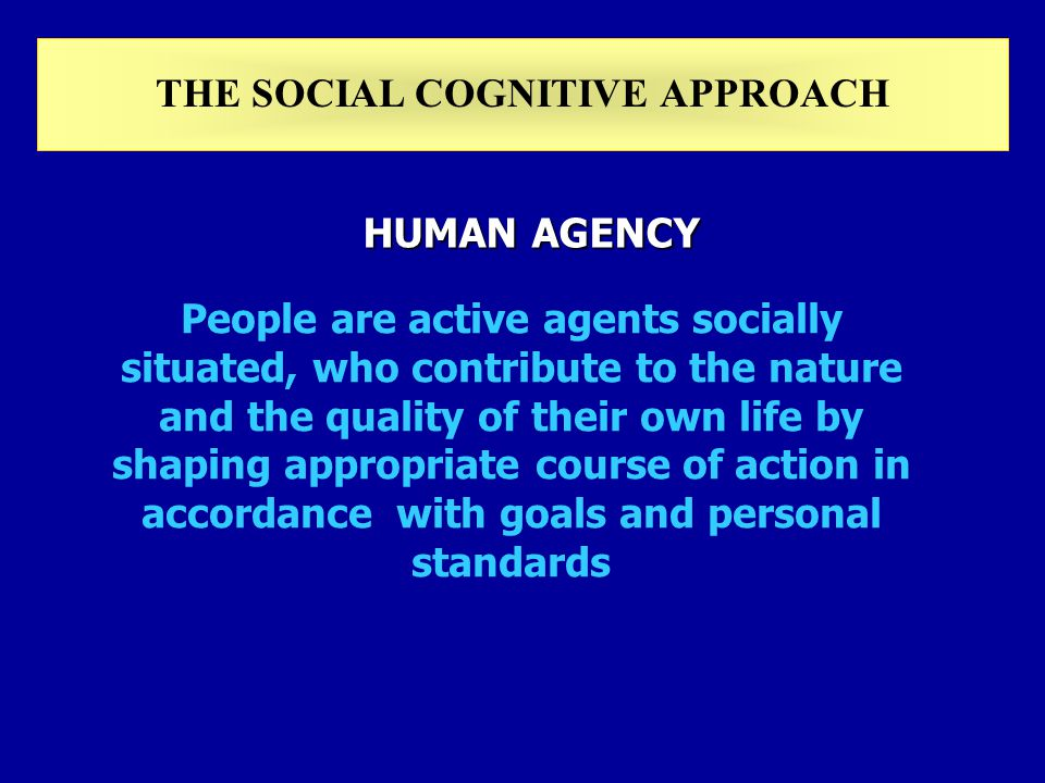 People are active agents socially situated, who contribute to the nature and the quality of their own life by shaping appropriate course of action in accordance with goals and personal standards HUMAN AGENCY THE SOCIAL COGNITIVE APPROACH
