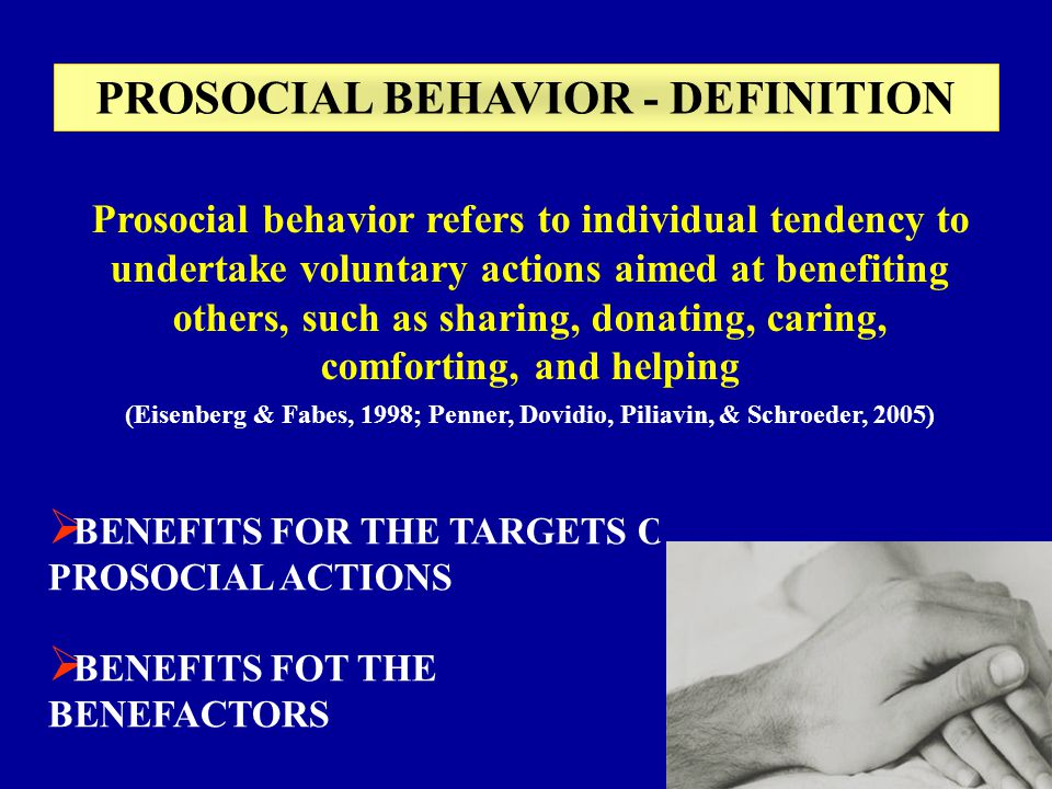 Prosocial behavior refers to individual tendency to undertake voluntary actions aimed at benefiting others, such as sharing, donating, caring, comforting, and helping (Eisenberg & Fabes, 1998; Penner, Dovidio, Piliavin, & Schroeder, 2005) BENEFITS FOR THE TARGETS OF PROSOCIAL ACTIONS BENEFITS FOT THE BENEFACTORS PROSOCIAL BEHAVIOR - DEFINITION