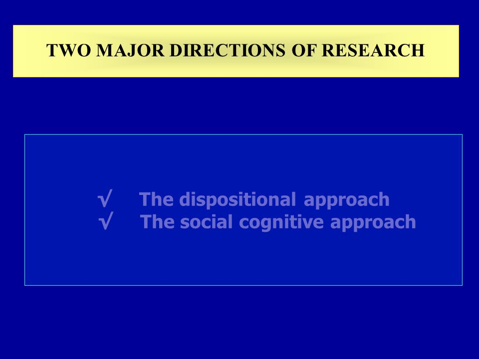TWO MAJOR DIRECTIONS OF RESEARCH The dispositional approach The social cognitive approach
