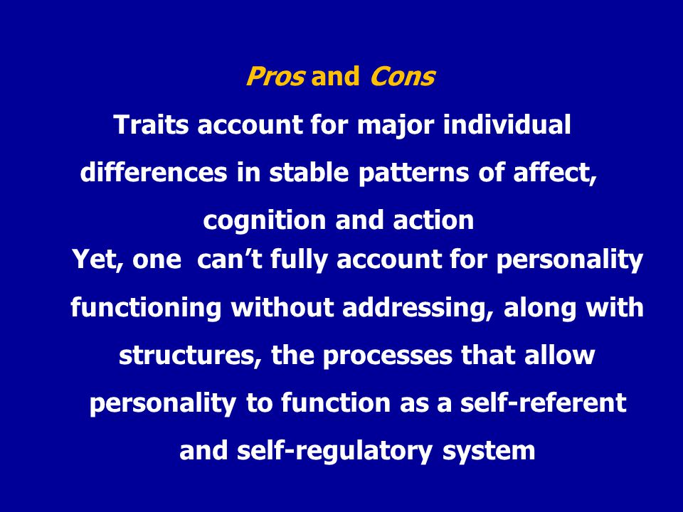 Pros and Cons Traits account for major individual differences in stable patterns of affect, cognition and action Yet, one cant fully account for personality functioning without addressing, along with structures, the processes that allow personality to function as a self-referent and self-regulatory system