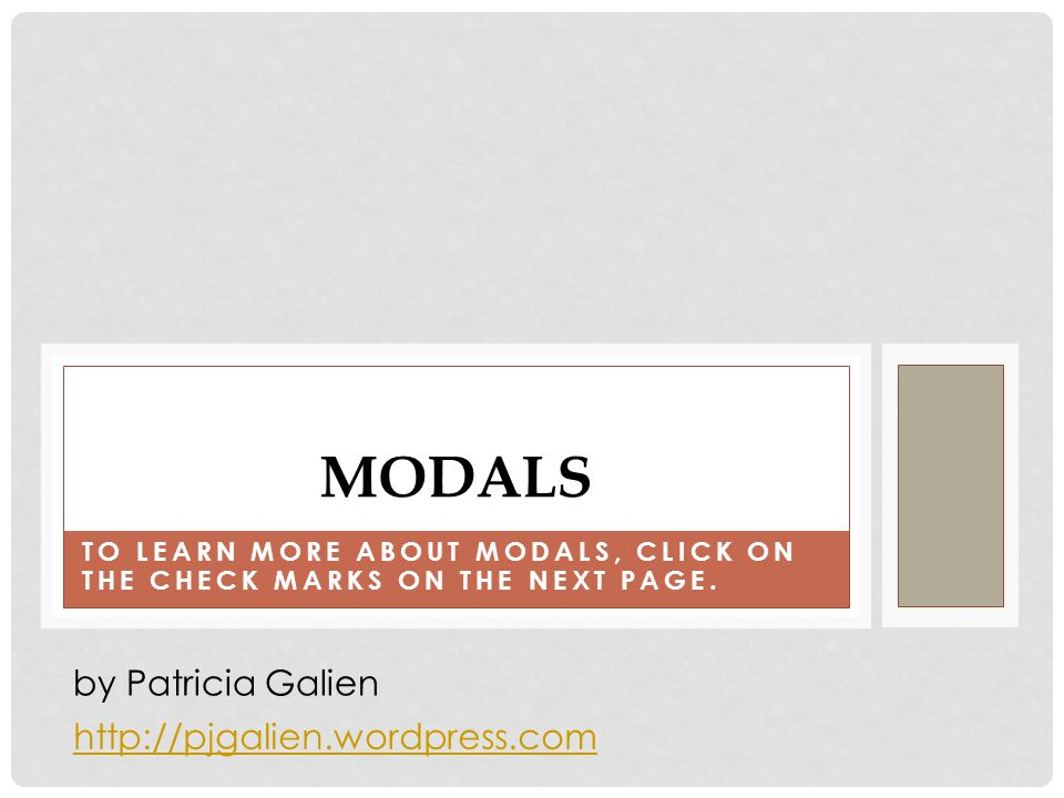 TO LEARN MORE ABOUT MODALS, CLICK ON THE CHECK MARKS ON THE NEXT PAGE.