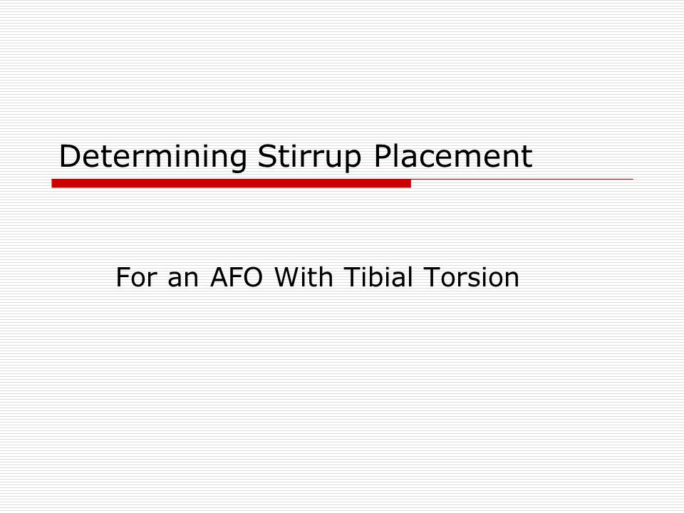 Determining Stirrup Placement with Tibial Torsion For this demonstration a Left AFO is being fabricated Draw a line across the width of the paper 1 from the bottom (baseline) Locate the midpoint of the baseline and draw a line perpendicular to it about 4 high (centerline) Left AFO LATERALMEDIAL