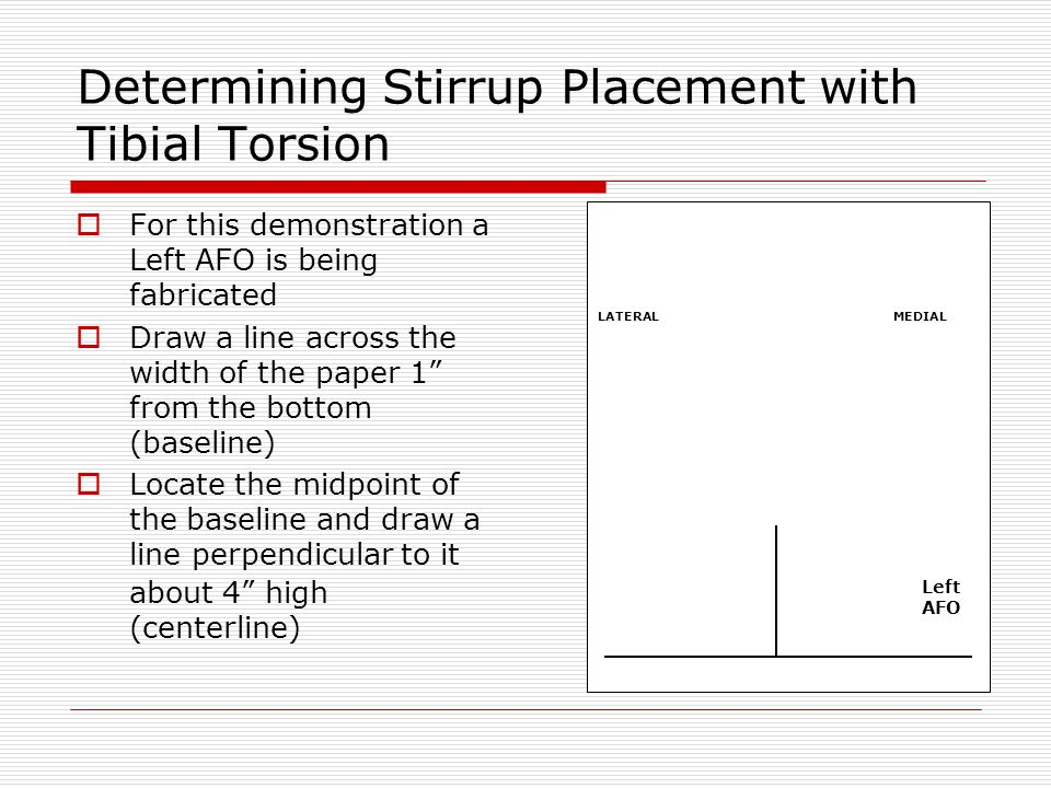 Determining Stirrup Placement with Tibial Torsion Find the ankle M-L measurement on the orthometry form Divide this measurement in half and mark the result on either side of the center line Draw perpendicular lines 4 high on these marks (left and right side lines) Left AFO LATERALMEDIAL