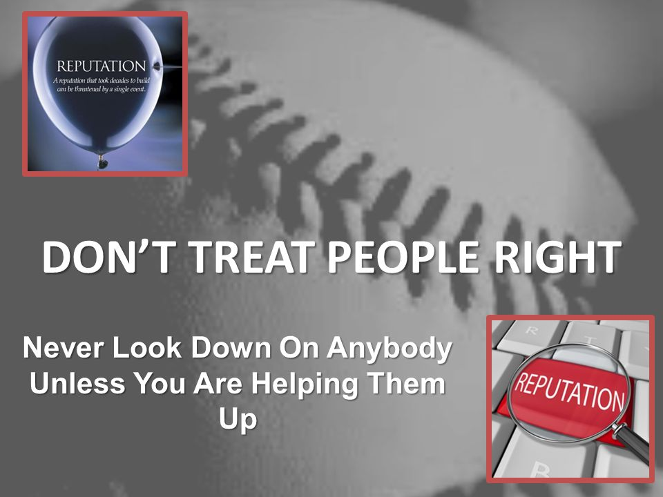 DONT TREAT PEOPLE RIGHT Never Look Down On Anybody Unless You Are Helping Them Up