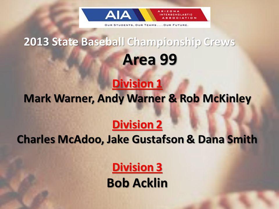 2013 State Baseball Championship Crews Area 99 Division 1 Mark Warner, Andy Warner & Rob McKinley Division 2 Charles McAdoo, Jake Gustafson & Dana Smith Division 3 Bob Acklin