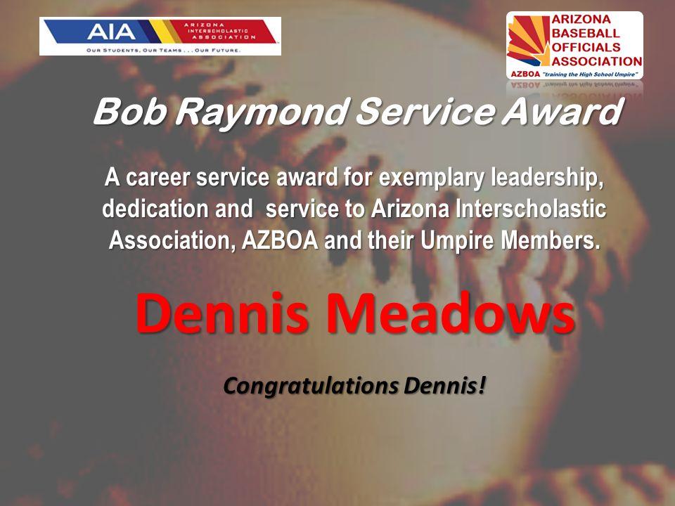 Bob Raymond Service Award A career service award for exemplary leadership, dedication and service to Arizona Interscholastic Association, AZBOA and their Umpire Members.