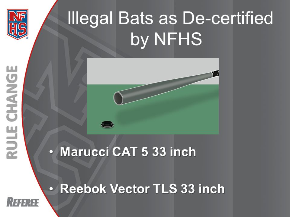 New Rules 2013 Bats as De-certified by NFHS Marucci CAT 5 33 inchMarucci CAT 5 33 inch Reebok Vector TLS 33 inchReebok Vector TLS 33 inch RULE CHANGE Illegal