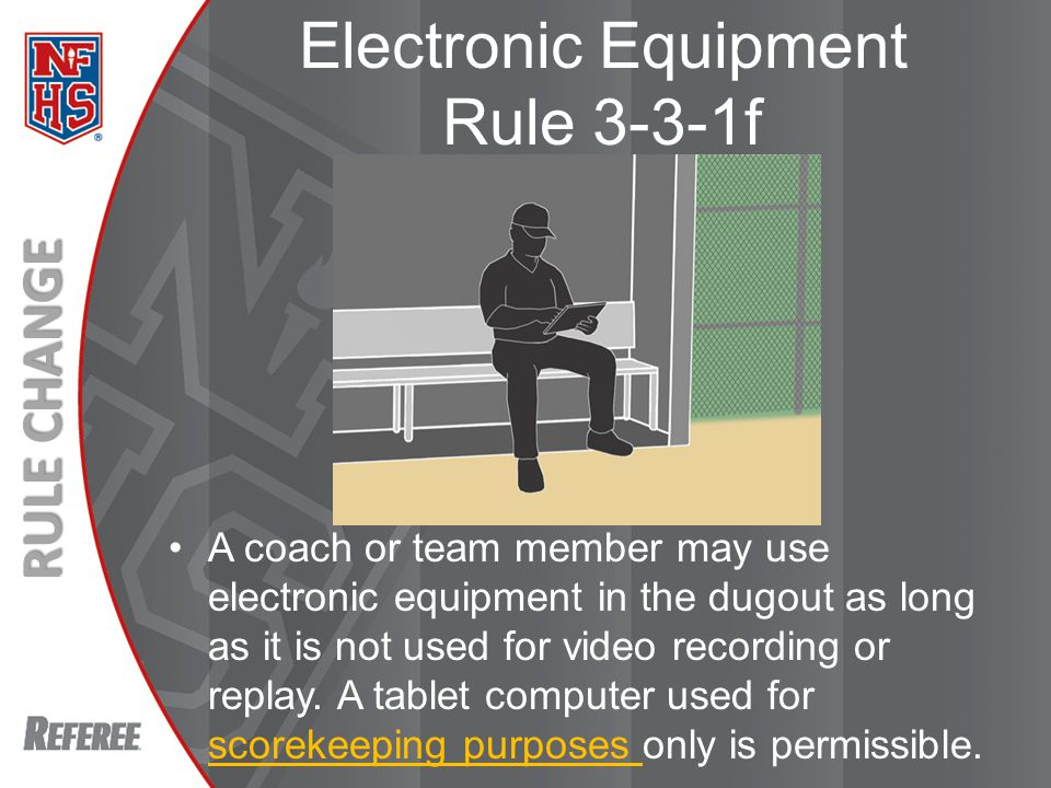 New Rules 2013 RULE CHANGE A coach or team member may use electronic equipment in the dugout as long as it is not used for video recording or replay.