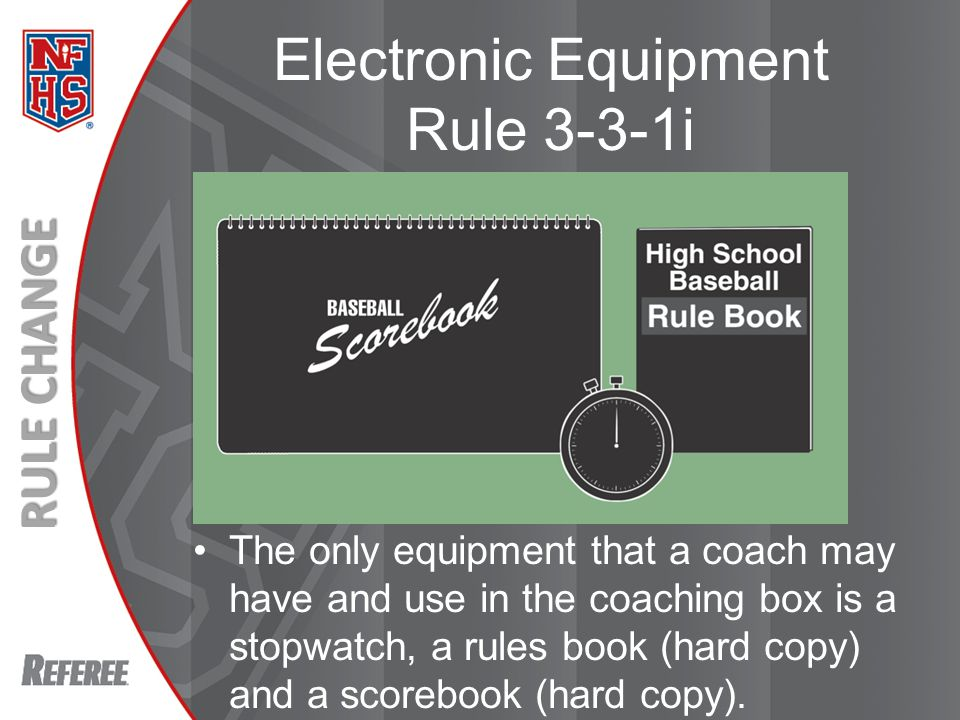 New Rules 2013 RULE CHANGE Electronic Equipment Rule 3-3-1i The only equipment that a coach may have and use in the coaching box is a stopwatch, a rules book (hard copy) and a scorebook (hard copy).
