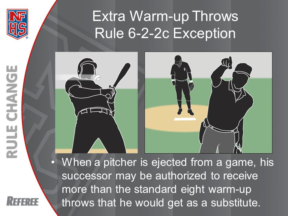 New Rules 2013 RULE CHANGE Extra Warm-up Throws Rule 6-2-2c Exception When a pitcher is ejected from a game, his successor may be authorized to receive more than the standard eight warm-up throws that he would get as a substitute.