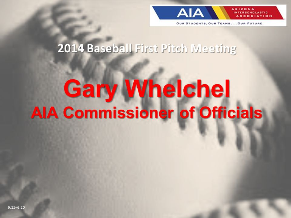 2014 Baseball First Pitch Meeting Gary Whelchel AIA Commissioner of Officials 6:15- 6:20