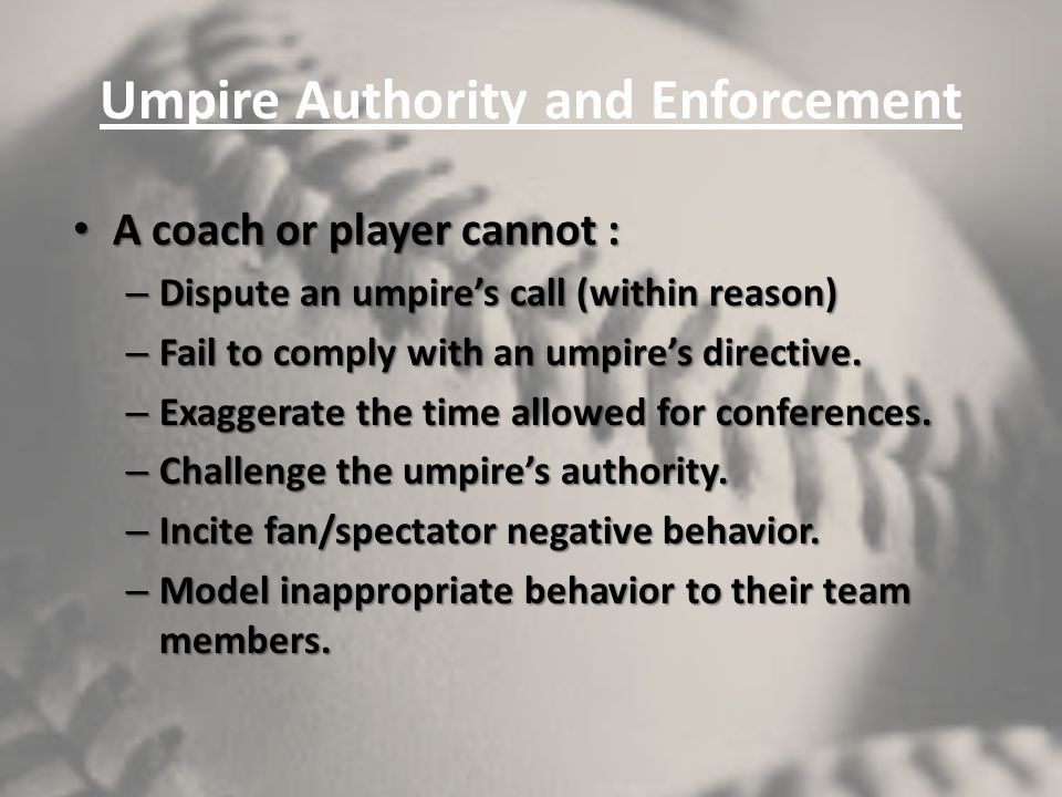 Umpire Authority and Enforcement A coach or player cannot : A coach or player cannot : – Dispute an umpires call (within reason) – Fail to comply with
