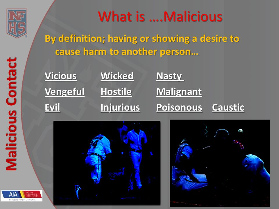 New Rules 2013 Malicious Contact What is ….Malicious By definition; having or showing a desire to cause harm to another person… ViciousWickedNasty VengefulHostileMalignant EvilInjuriousPoisonousCaustic