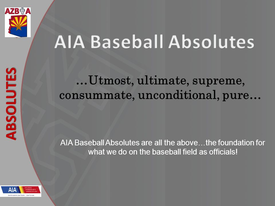 New Rules 2013 ABSOLUTES AIA Baseball Absolutes are all the above…the foundation for what we do on the baseball field as officials.