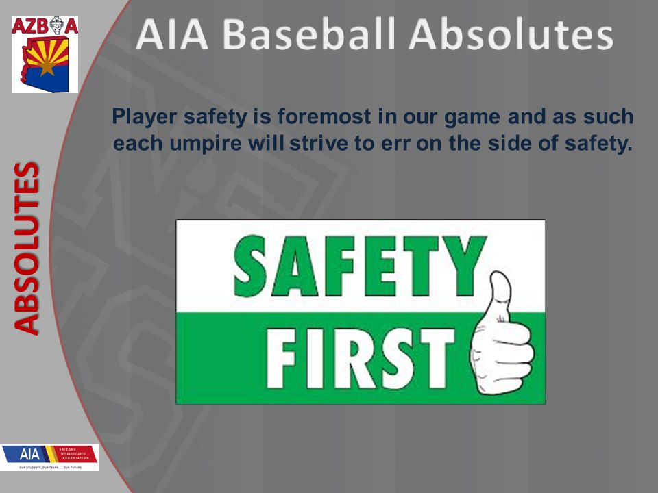 New Rules 2013 ABSOLUTES Player safety is foremost in our game and as such each umpire will strive to err on the side of safety.