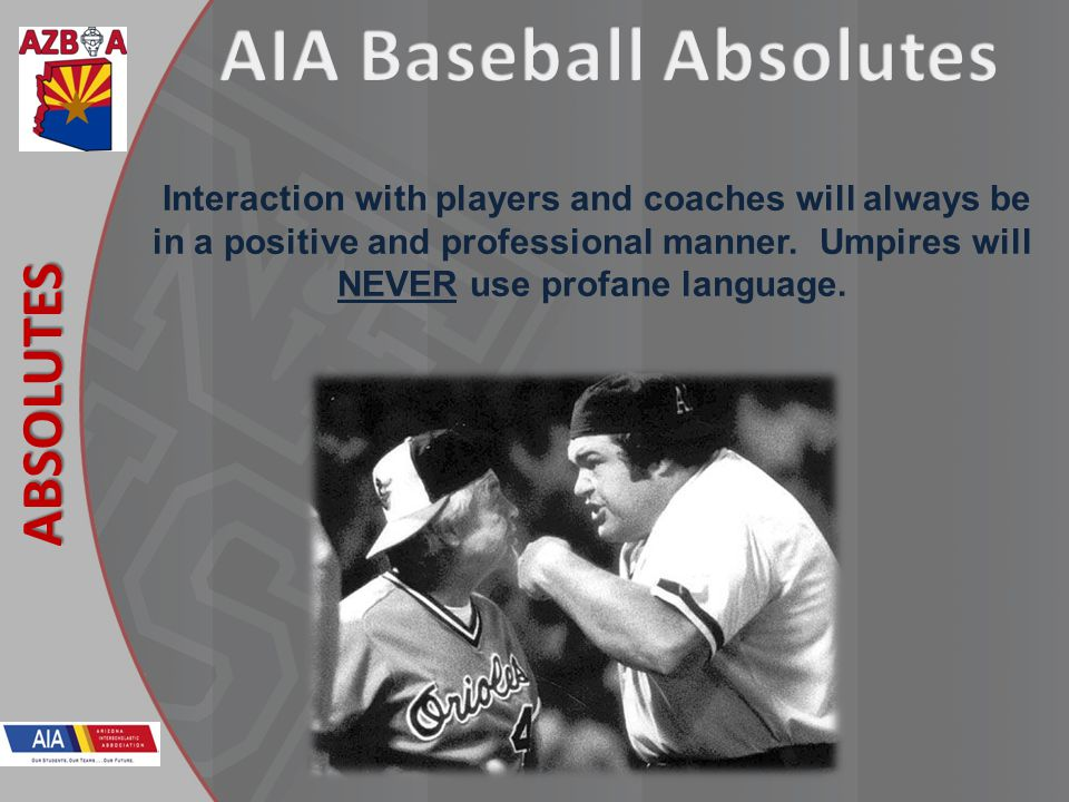 New Rules 2013 ABSOLUTES Interaction with players and coaches will always be in a positive and professional manner. Umpires will NEVER use profane lan